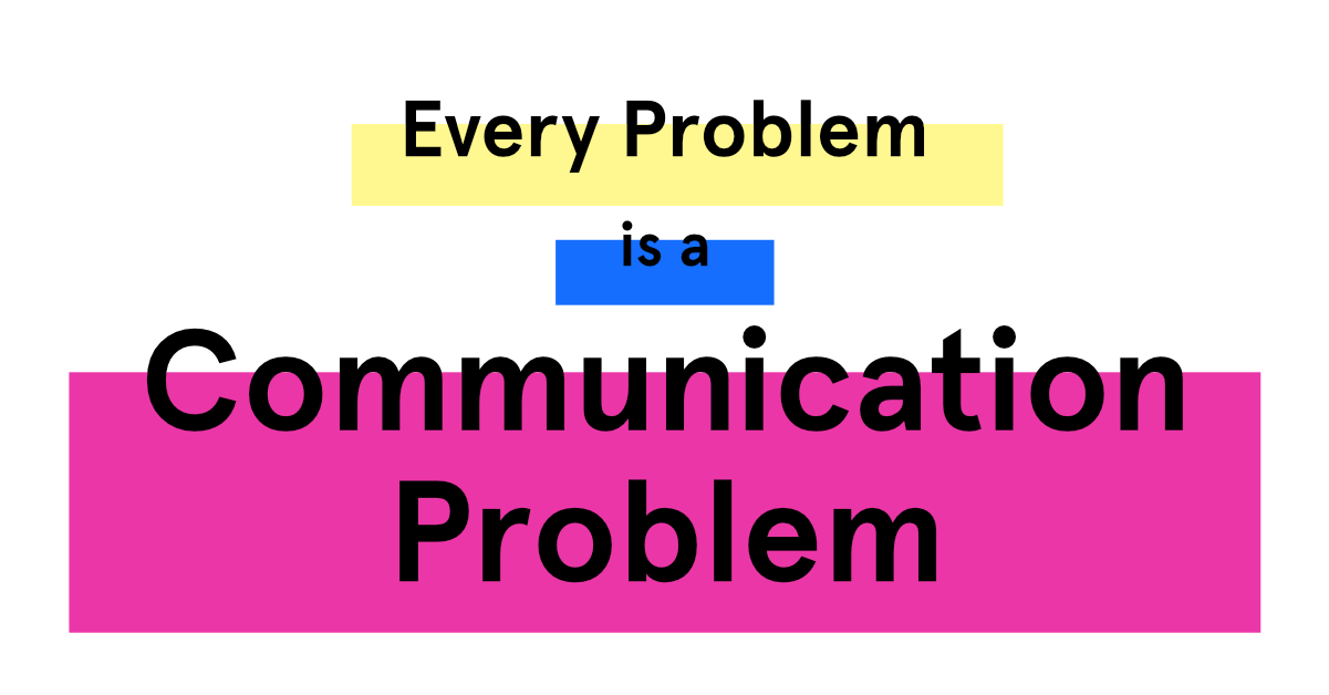 Every problem is a communication problem
