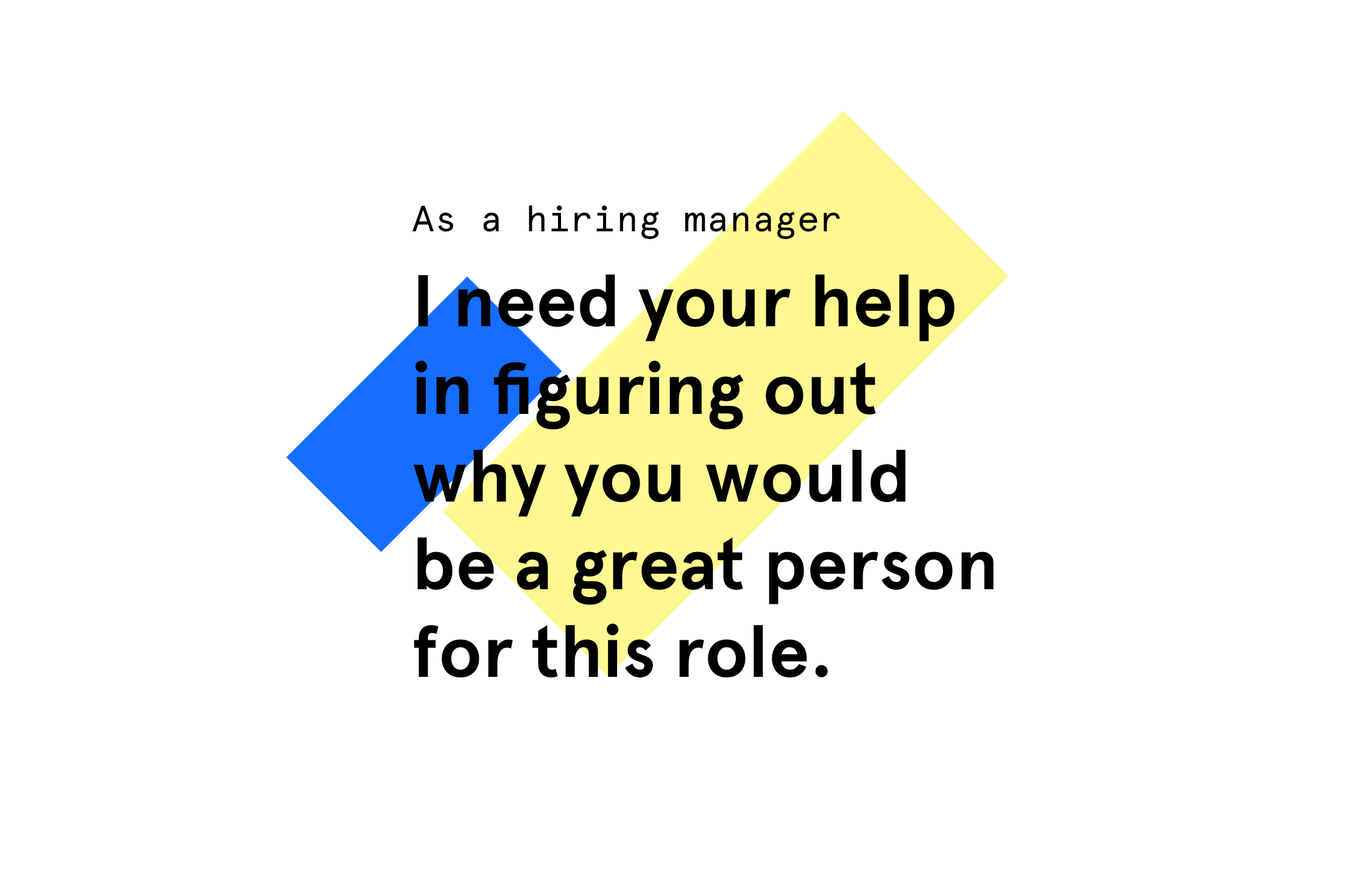 As a hiring manager I need your help in figuring out why you would be a great person for this role.