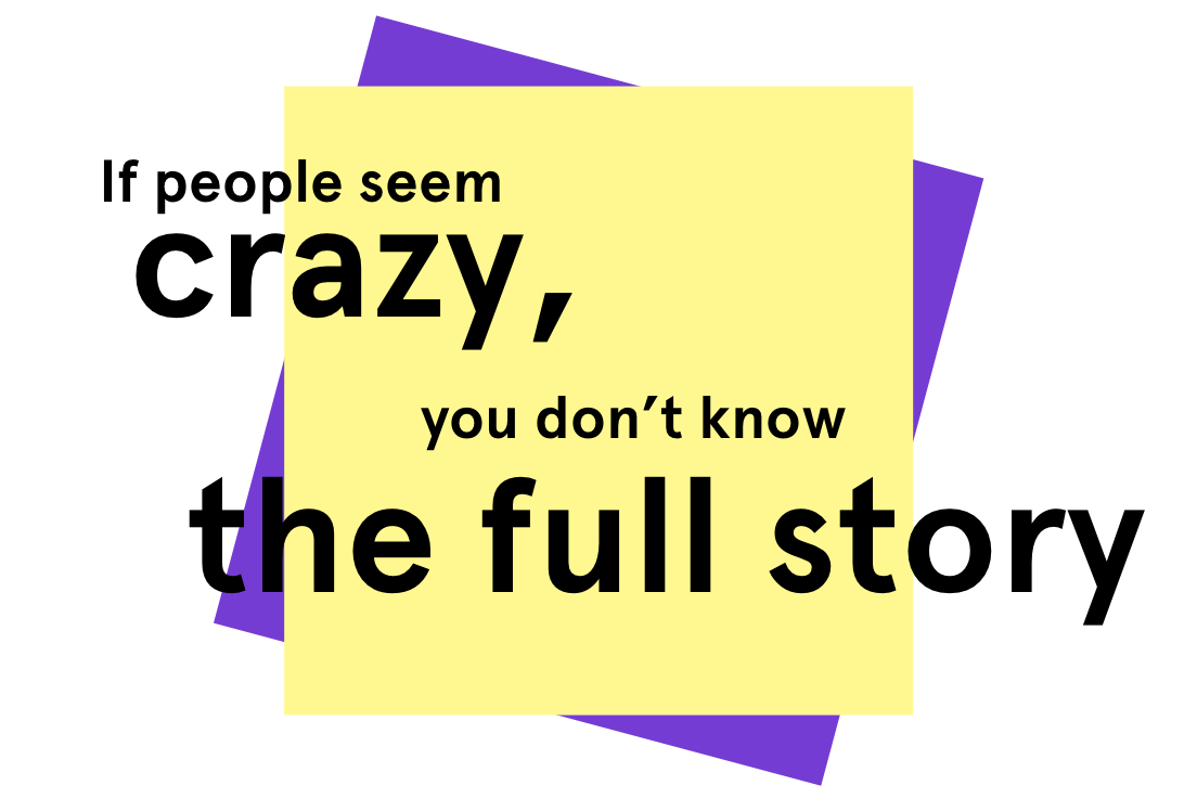 If people seem crazy, you don't know the full story